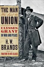 Man Who Saved the Union : Ulysses Grant in Civil War and Peace by H. Brands ...