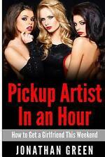 Pickup Artist in an Hour : How to Get a Girlfriend This Weekend by Jonathan...