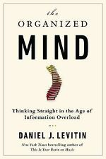 The Organized Mind Thinking Straight in the Age of Information Overload by D