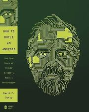 How to Build an Android: The True Story of Philip K. Dick's Robotic Resurrection