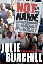 Not in My Name: A Compendium of Modern Hypocrisy,Julie Burchill, Chas Newkey-Bur