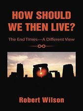 How Should We Then Live? : The End Times--A Different View by Robert Wilson...