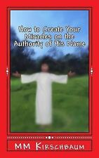 How to Create Your Miracles on the Authority of His Name by M. Kirschbaum...