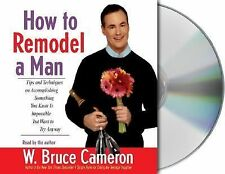 How to Remodel a Man : Tips and Techniques on Accomplishing Something You...