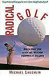 Radical Golf: How to Lower Your Score and Raise Your Enjoyment of the Game, Laug