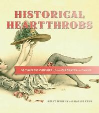 Historical Heartthrobs : 50 Timeless Crushes-from Cleopatra to Camus by Kelly...