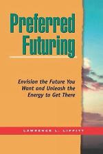 Preferred Futuring : Envision the Future You Want and Unleash the Energy to...