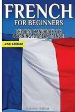 French for Beginners : The Best Handbook for Learning to Speak French! by...