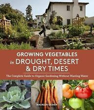 Growing Vegetables in Drought, Desert and Dry Times : The Complete Guide to...