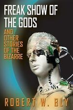 Freak Show of the Gods : And Other Stories of the Bizarre by Robert W. Bly...