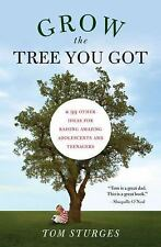 Grow the Tree You Got : And 99 Other Ideas for Raising Amazing Teenagers STURGES