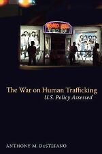 The War on Human Trafficking : U. S. Policy Assessed by Anthony M. DeStefano