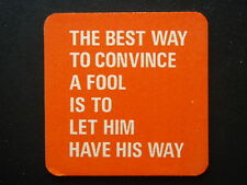 THE BEST WAY TO CONVINCE A FOOL IS TO LET HIM HAVE HIS WAY COASTER