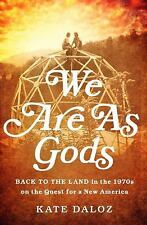 We Are As Gods : Back to the Land in the 1970s on the Quest for a New America...