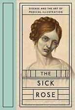 The Sick Rose : Disease and the Art of Medical Illustration by Richard...