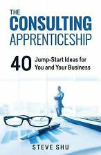 The Consulting Apprenticeship : 40 Jump-Start Ideas for You and Your Business...