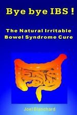 Bye Bye IBS ! the Natural Irritable Bowel Syndrome Cure by Joel Blanchard...