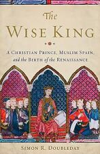 The Wise King : A Christian Prince, Muslim Spain, and the Birth of the...