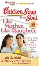 Chicken Soup for the Soul: Like Mother, Like Daughter : Stories about the...