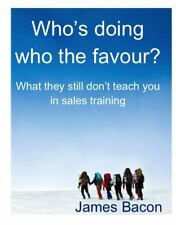 Who Is Doing Whom the Favour : What They Still Don't Teach You in Sales...