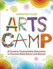 Arts Camp : A Creative, Customizable Alternative to Vacation Bible School and...
