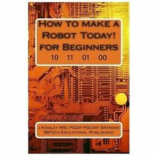 How to Make a Robot Today! for Beginners by J. Kinsley (2013, Paperback)