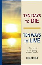 Ten Days to DIE - Ten Ways to LIVE : A True Story, a Wise Woman, Treasured...