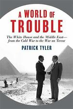 A World of Trouble: The White House and the Middle East--from the Cold War to th
