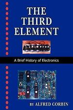 The Third Element : A Brief History of Electronics by Alfred Corbin (2006,...
