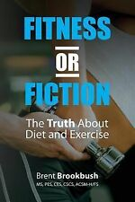 Fitness or Fiction (Volume 1) : The Truth about Diet and Exercise by Brent...