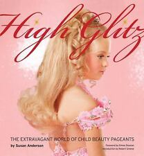 High Glitz : The Extravagant World of Child Beauty Pageants by Susan Anderson...