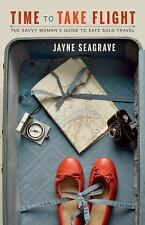 Time to Take Flight : The Savvy Woman's Guide to Safe Solo Travel by Jayne...