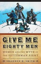 Give Me Eighty Men: Women and the Myth of the Fetterman Fight Women in the West