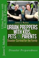 Urban Preppers with Kids, Pets and Parents : Disaster Survival for the Family...