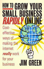Jim Green How to Grow Your Small Business Rapidly Online: Cost-effective Ways to