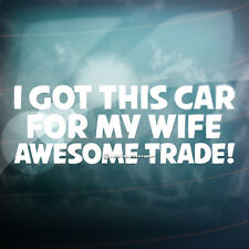 I GOT THIS CAR FOR MY WIFE AWESOME TRADE Funny Bumper,Window Vinyl Decal Sticker