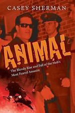 Animal : The Bloody Rise and Fall of the Mob's Most Feared Assassin by Casey...