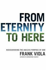 From Eternity to Here : Rediscovering the Ageless Purpose of God by Frank Viola