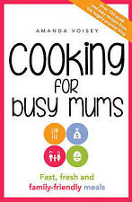 Cooking for Busy Mums 'Fast, fresh and family-friendly meals Voisey, Amanda
