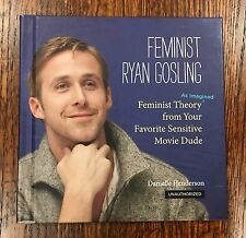 Feminist Ryan Gosling : Feminist Theory as Imagined from Your Favorite Sensitive