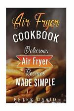 Air Fryer Cookbook : Delicious Air Fryer Recipes Made Simple by Peter David...