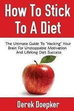 """How To Stick To A Diet: The Ultimate Guide To """"Hacking"""" Your Brain For Unstoppab"""