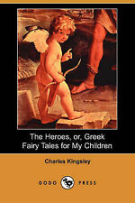 The Heroes, Or, Greek Fairy Tales for My Children (Dodo Press), Kingsley, Charle