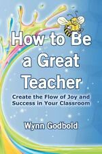 How to Be a Great Teacher: Create the Flow of Joy and Success in Your Classroom,