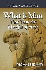 What Is Man That Thou Art Mindful of Him : Where We Were by Thomas Sedaker...