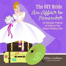 The DIY Bride an Affair to Remember : 40 Fantastic Projects to Celebrate Your...