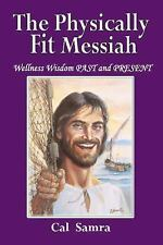 The Physically Fit Messiah : Wellness Wisdom PAST and PRESENT by Cal Samra...