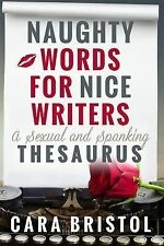 Naughty Words for Nice Writers : A Sexual and Spanking Thesaurus by Cara...