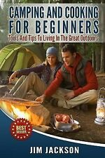 Camping and Cooking for Beginners : Tools and Tips to Living in the Great...