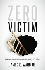 Zero Victim : Liberate Yourself from the Mentality of Defeat by James E., Jr....